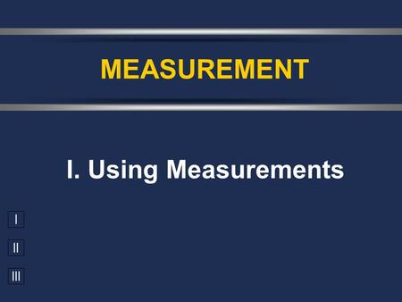 I II III I. Using Measurements MEASUREMENT. A. Accuracy vs. Precision  Accuracy - how close a measurement is to the accepted value  Precision - how.