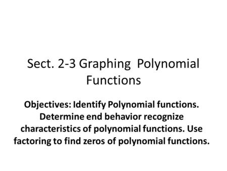 Sect. 2-3 Graphing Polynomial Functions Objectives: Identify Polynomial functions. Determine end behavior recognize characteristics of polynomial functions.