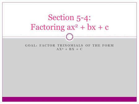 GOAL: FACTOR TRINOMIALS OF THE FORM AX 2 + BX + C Section 5-4: Factoring ax 2 + bx + c.