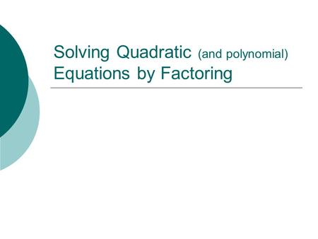 Solving Quadratic (and polynomial) Equations by Factoring.