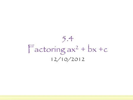 5.4 Factoring ax 2 + bx +c 12/10/2012. In the previous section we learned to factor x 2 + bx + c where a = 1. In this section, we're going to factor ax.