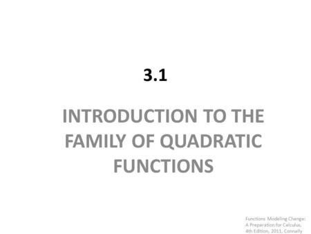 3.1 INTRODUCTION TO THE FAMILY OF QUADRATIC FUNCTIONS Functions Modeling Change: A Preparation for Calculus, 4th Edition, 2011, Connally.