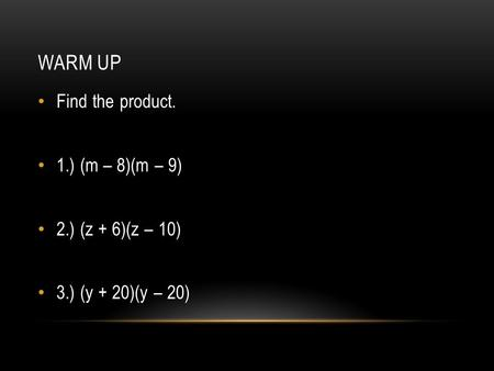 WARM UP Find the product. 1.) (m – 8)(m – 9) 2.) (z + 6)(z – 10) 3.) (y + 20)(y – 20)