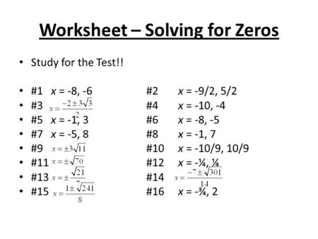 Worksheet – Solving for Zeros Study for the Test!! #1x = -8, -6#2x = -9/2, 5/2 #3#4x = -10, -4 #5x = -1, 3#6x = -8, -5 #7x = -5, 8#8x = -1, 7 #9#10x =