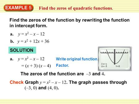 EXAMPLE 5 Find the zeros of quadratic functions. Find the zeros of the function by rewriting the function in intercept form. a. y = x 2 – x – 12 b. y =