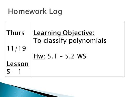 Thurs 11/19 Lesson 5 – 1 Learning Objective: To classify polynomials Hw: 5.1 – 5.2 WS.