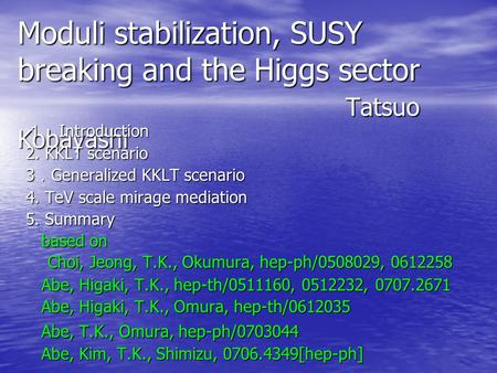 Moduli stabilization, SUSY breaking and the Higgs sector Tatsuo Kobayashi 1. Introduction 2. KKLT scenario 3 . Generalized KKLT scenario 4. TeV scale mirage.