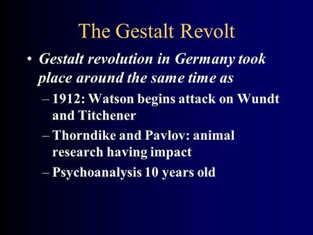 The Gestalt Revolt Gestalt revolution in Germany took place around the same time as 1912: Watson begins attack on Wundt and Titchener Thorndike and Pavlov: