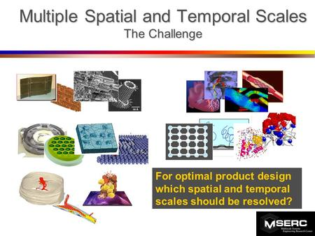 Multiple Spatial and Temporal Scales The Challenge For optimal product design which spatial and temporal scales should be resolved?