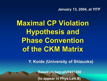 Maximal CP Violation Hypothesis and Phase Convention of the CKM Matrix January 13, 2004, at YITP Y. Koide (University of Shizuoka) Based on hep-ph/0411280.