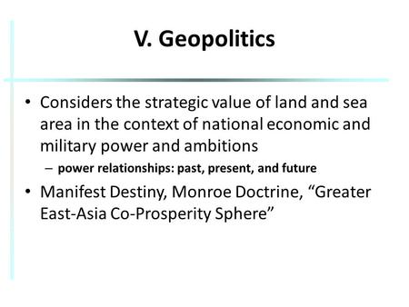 V. Geopolitics Considers the strategic value of land and sea area in the context of national economic and military power and ambitions – power relationships: