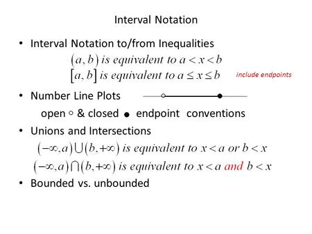 Interval Notation Interval Notation to/from Inequalities Number Line Plots open & closed endpoint conventions Unions and Intersections Bounded vs. unbounded.