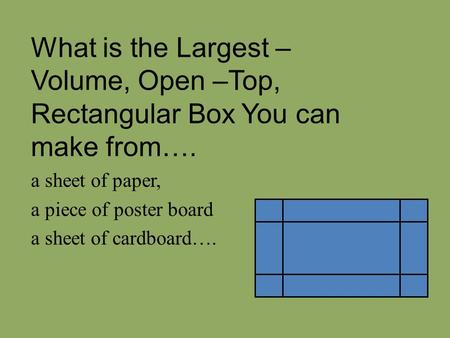 What is the Largest – Volume, Open –Top, Rectangular Box You can make from…. a sheet of paper, a piece of poster board a sheet of cardboard….