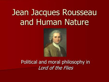 Jean Jacques Rousseau and Human Nature Political and moral philosophy in Lord of the Flies.
