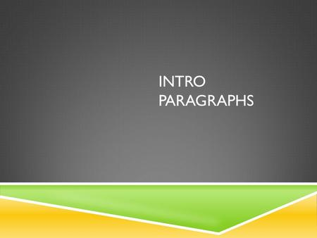 INTRO PARAGRAPHS. INTRO PARAGRAPHS – WHAT ARE THEY AND WHAT DO THEY DO?  Foundation of your paper  Introduce your thesis…this will come later  Present.