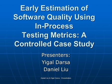Daniel Liu & Yigal Darsa - Presentation Early Estimation of Software Quality Using In-Process Testing Metrics: A Controlled Case Study Presenters: Yigal.