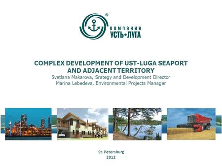 COMPLEX DEVELOPMENT OF UST-LUGA SEAPORT AND ADJACENT TERRITORY Svetlana Makarova, Srategy and Development Director Marina Lebedeva, Environmental Projects.