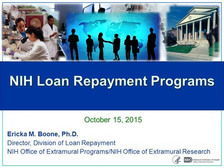 Ericka M. Boone, Ph.D. Director, Division of Loan Repayment NIH Office of Extramural Programs/NIH Office of Extramural Research October 15, 2015.