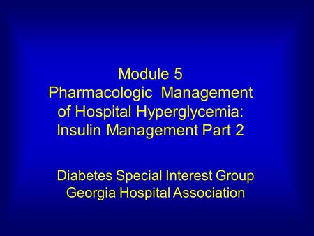 1 Module 5 Pharmacologic Management of Hospital Hyperglycemia: Insulin Management Part 2 Diabetes Special Interest Group Georgia Hospital Association.