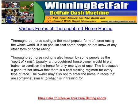 Click Here To Receive Your Free Betting ebook Various Forms of Thoroughbred Horse Racing Thoroughbred horse racing is the most popular form of horse racing.