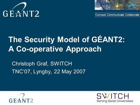 Connect. Communicate. Collaborate The Security Model of GÉANT2: A Co-operative Approach Christoph Graf, SWITCH TNC'07, Lyngby, 22 May 2007.