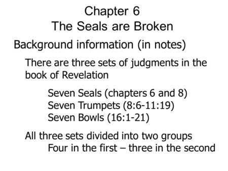 Chapter 6 The Seals are Broken Background information (in notes) There are three sets of judgments in the book of Revelation Seven Seals (chapters 6 and.