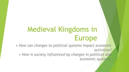 Medieval Kingdoms in Europe How can changes to political systems impact economic activities? How is society influenced by changes in political and economic.