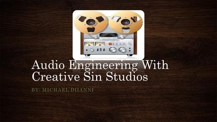Audio Engineering With Creative Sin Studios BY: MICHAEL DIIANNI.