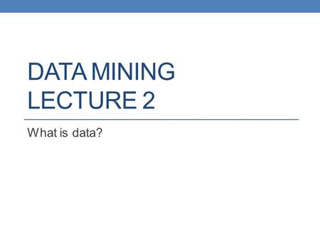DATA MINING LECTURE 2 What is data?. What is Data Mining? Data mining is the use of efficient techniques for the analysis of very large collections of.