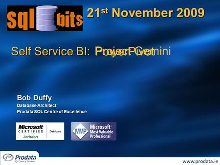 Self Service BI: 21 st November 2009 Bob Duffy Database Architect Prodata SQL Centre of Excellence Project Gemini PowerPivot.