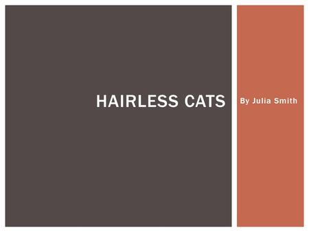 By Julia Smith HAIRLESS CATS.  I wanted a topic that I wouldn't get bored with.  I love cats in general.  I love how they look and I want to own one.