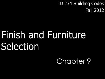Chapter 9 ID 234 Building Codes Fall 2012 Finish and Furniture Selection.