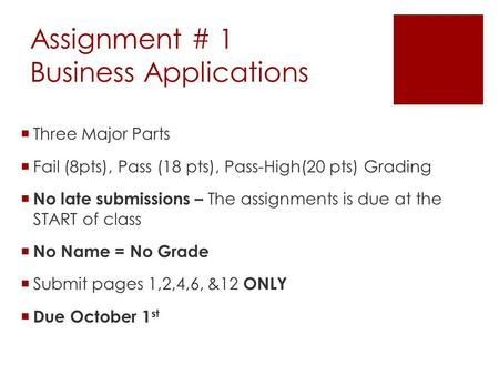 Assignment # 1 Business Applications  Three Major Parts  Fail (8pts), Pass (18 pts), Pass-High(20 pts) Grading  No late submissions – The assignments.