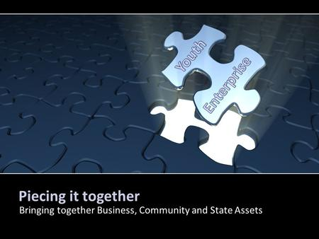 Piecing it together Bringing together Business, Community and State Assets By PresenterMedia.comPresenterMedia.com.
