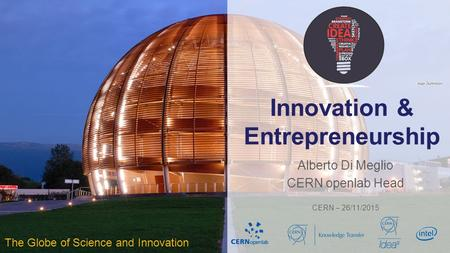 Innovation & Entrepreneurship Alberto Di Meglio CERN openlab Head CERN – 26/11/2015 The Globe of Science and Innovation.
