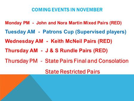 COMING EVENTS IN NOVEMBER Monday PM - John and Nora Martin Mixed Pairs (RED) Tuesday AM - Patrons Cup (Supervised players) Wednesday AM - Keith McNeil.