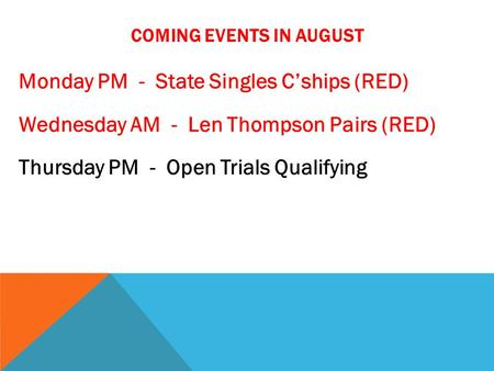 COMING EVENTS IN AUGUST Monday PM - State Singles C'ships (RED) Wednesday AM - Len Thompson Pairs (RED) Thursday PM - Open Trials Qualifying.