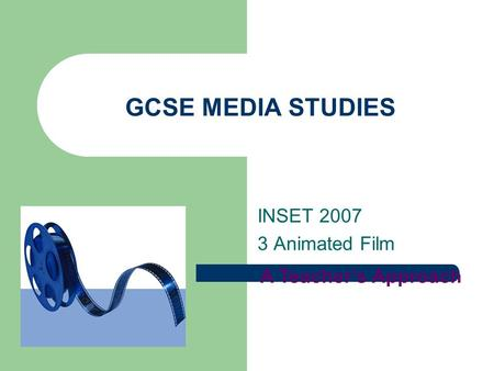 GCSE MEDIA STUDIES INSET 2007 3 Animated Film A Teacher's Approach.