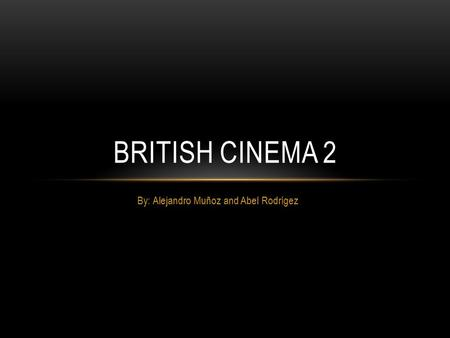 By: Alejandro Muñoz and Abel Rodrígez BRITISH CINEMA 2.