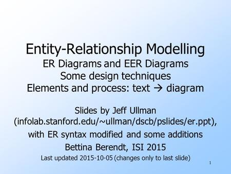 1 Entity-Relationship Modelling ER Diagrams and EER Diagrams Some design techniques Elements and process: text  diagram Slides by Jeff Ullman (infolab.stanford.edu/~ullman/dscb/pslides/er.ppt),