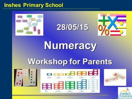 Inshes Primary School © 28/05/15 28/05/15Numeracy Workshop for Parents.