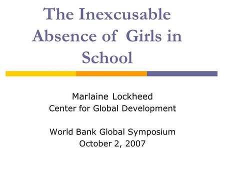 The Inexcusable Absence of Girls in School Marlaine Lockheed Center for Global Development World Bank Global Symposium October 2, 2007.