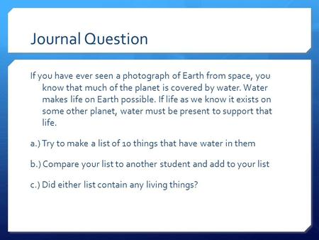 Journal Question If you have ever seen a photograph of Earth from space, you know that much of the planet is covered by water. Water makes life on Earth.