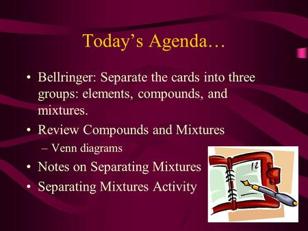 Today's Agenda… Bellringer: Separate the cards into three groups: elements, compounds, and mixtures. Review Compounds and Mixtures –Venn diagrams Notes.