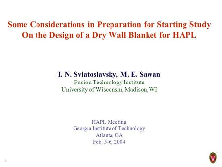 1 Some Considerations in Preparation for Starting Study On the Design of a Dry Wall Blanket for HAPL I. N. Sviatoslavsky, M. E. Sawan Fusion Technology.
