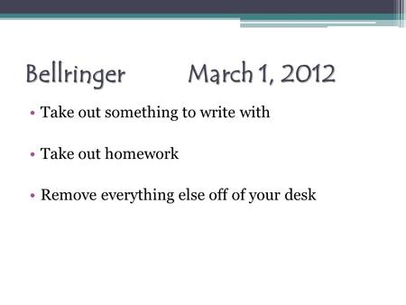 Bellringer March 1, 2012 Take out something to write with Take out homework Remove everything else off of your desk.
