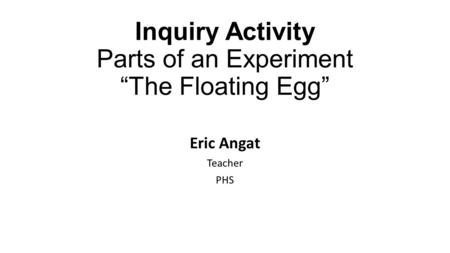 "Inquiry Activity Parts of an Experiment ""The Floating Egg"" Eric Angat Teacher PHS."