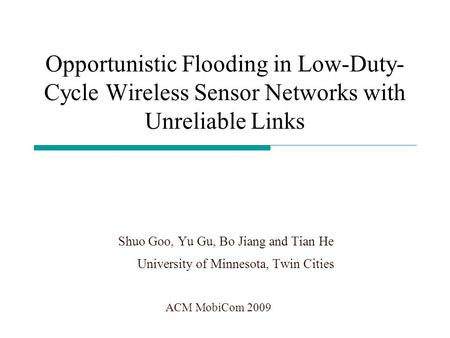 Opportunistic Flooding in Low-Duty- Cycle Wireless Sensor Networks with Unreliable Links Shuo Goo, Yu Gu, Bo Jiang and Tian He University of Minnesota,