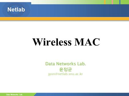 Netlab Data Networks Lab. Wireless MAC Data Networks Lab. 윤정균