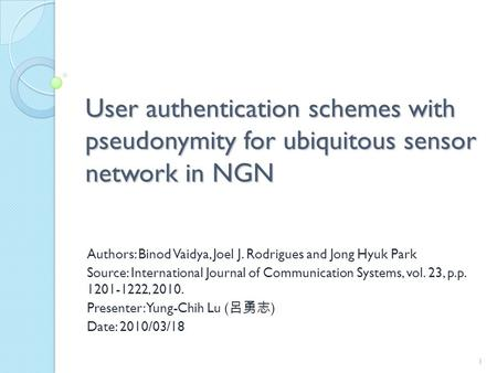 User authentication schemes with pseudonymity for ubiquitous sensor network in NGN Authors: Binod Vaidya, Joel J. Rodrigues and Jong Hyuk Park Source: